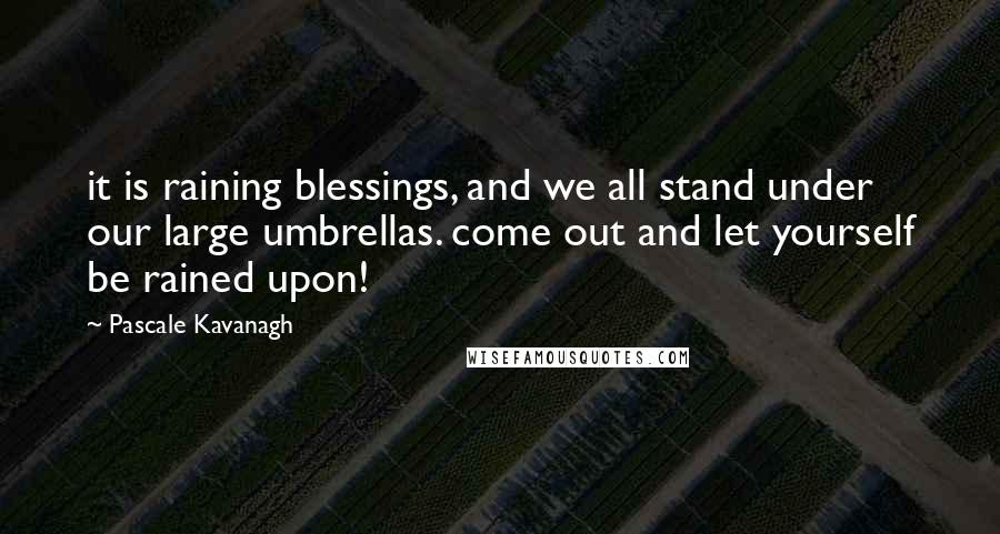 Pascale Kavanagh quotes: it is raining blessings, and we all stand under our large umbrellas. come out and let yourself be rained upon!