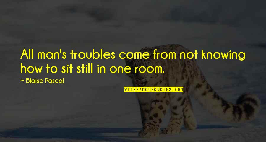Pascal's Quotes By Blaise Pascal: All man's troubles come from not knowing how