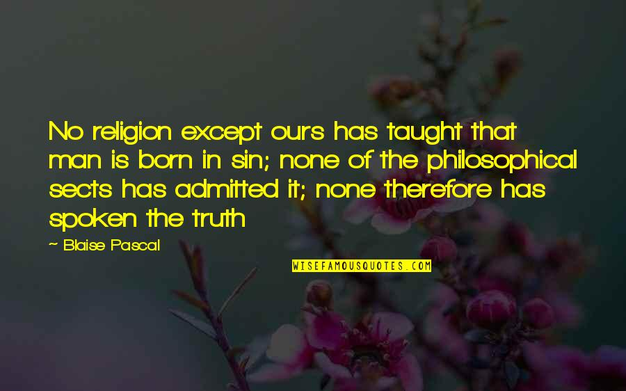 Pascal's Quotes By Blaise Pascal: No religion except ours has taught that man