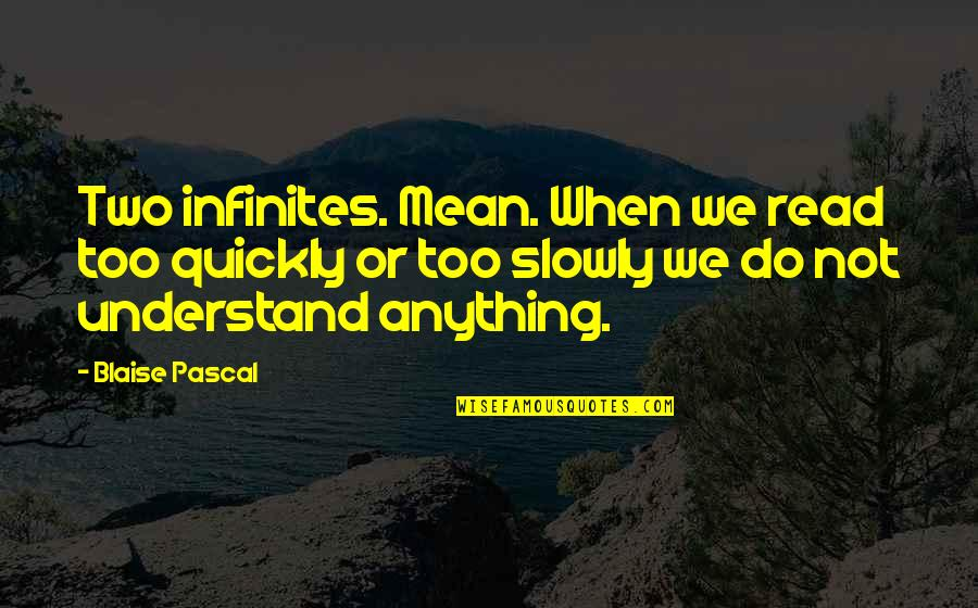 Pascal's Quotes By Blaise Pascal: Two infinites. Mean. When we read too quickly