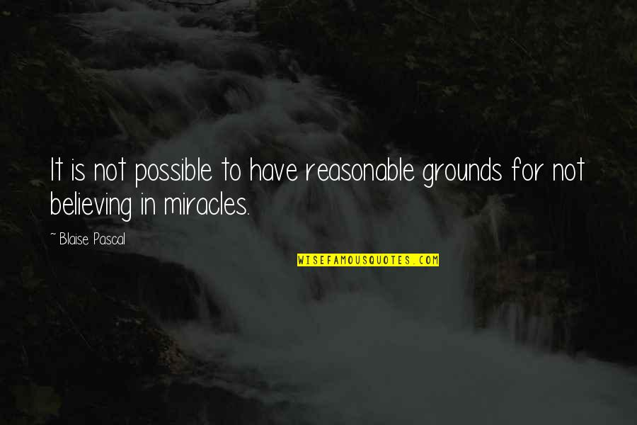 Pascal's Quotes By Blaise Pascal: It is not possible to have reasonable grounds