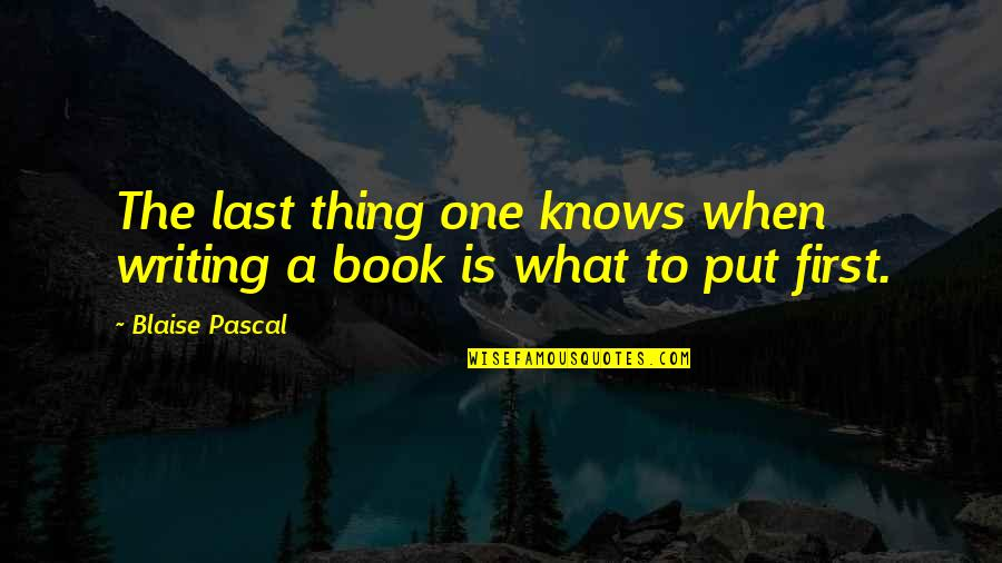 Pascal's Quotes By Blaise Pascal: The last thing one knows when writing a