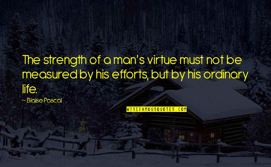 Pascal's Quotes By Blaise Pascal: The strength of a man's virtue must not