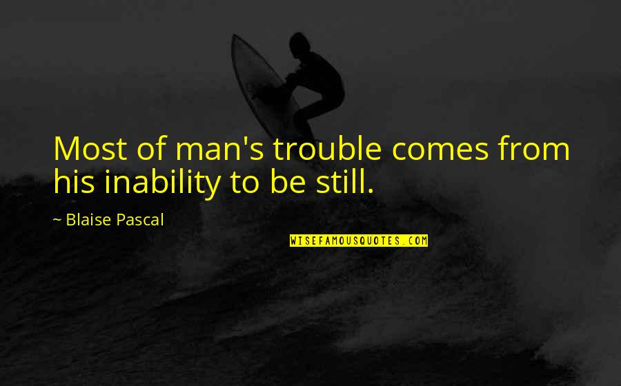 Pascal's Quotes By Blaise Pascal: Most of man's trouble comes from his inability
