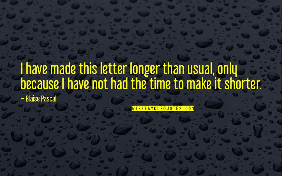 Pascal's Quotes By Blaise Pascal: I have made this letter longer than usual,