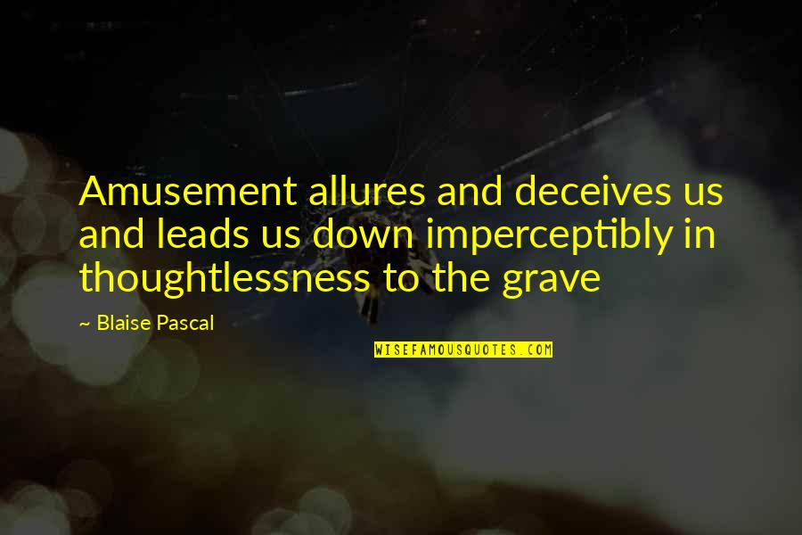 Pascal's Quotes By Blaise Pascal: Amusement allures and deceives us and leads us