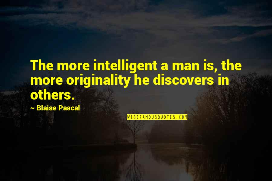 Pascal's Quotes By Blaise Pascal: The more intelligent a man is, the more