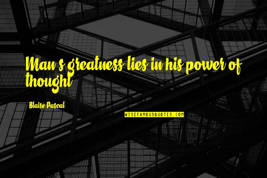 Pascal's Quotes By Blaise Pascal: Man's greatness lies in his power of thought.