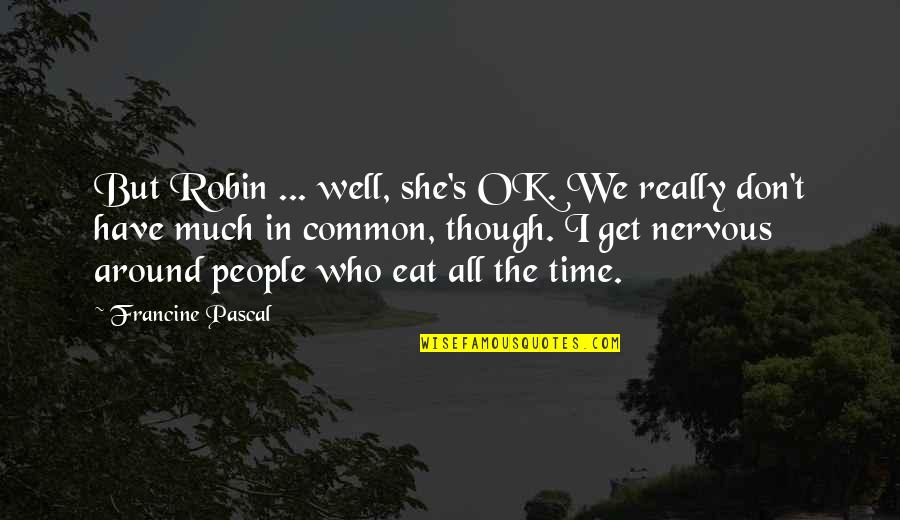 Pascal's Quotes By Francine Pascal: But Robin ... well, she's OK. We really
