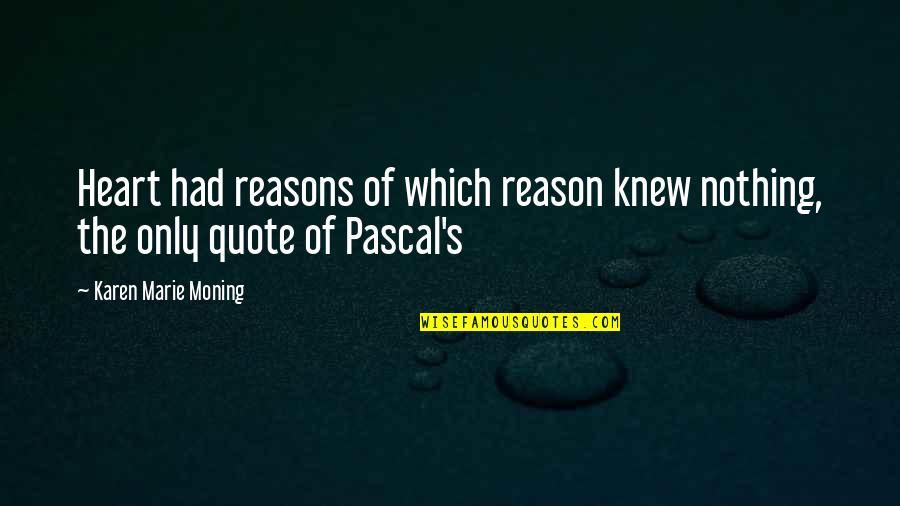 Pascal's Quotes By Karen Marie Moning: Heart had reasons of which reason knew nothing,