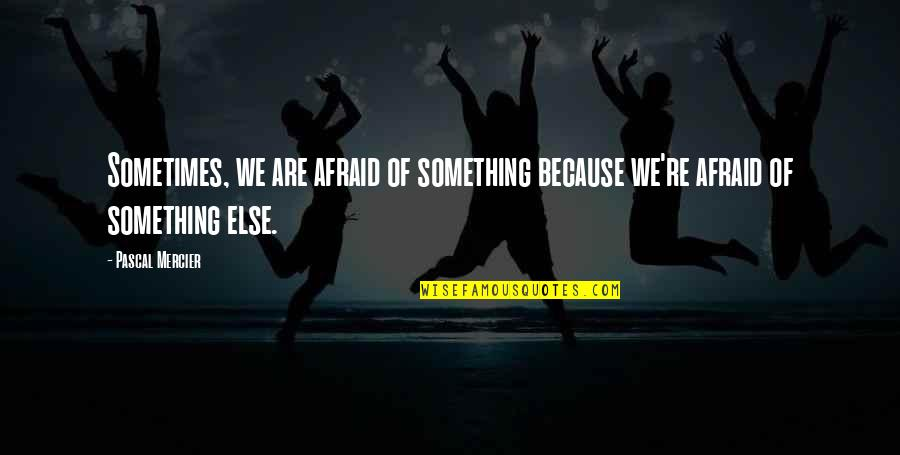Pascal's Quotes By Pascal Mercier: Sometimes, we are afraid of something because we're