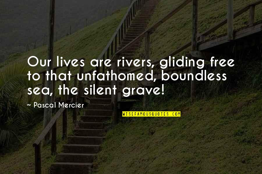 Pascal's Quotes By Pascal Mercier: Our lives are rivers, gliding free to that
