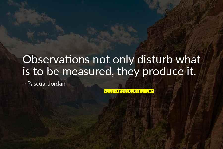 Pascual Quotes By Pascual Jordan: Observations not only disturb what is to be