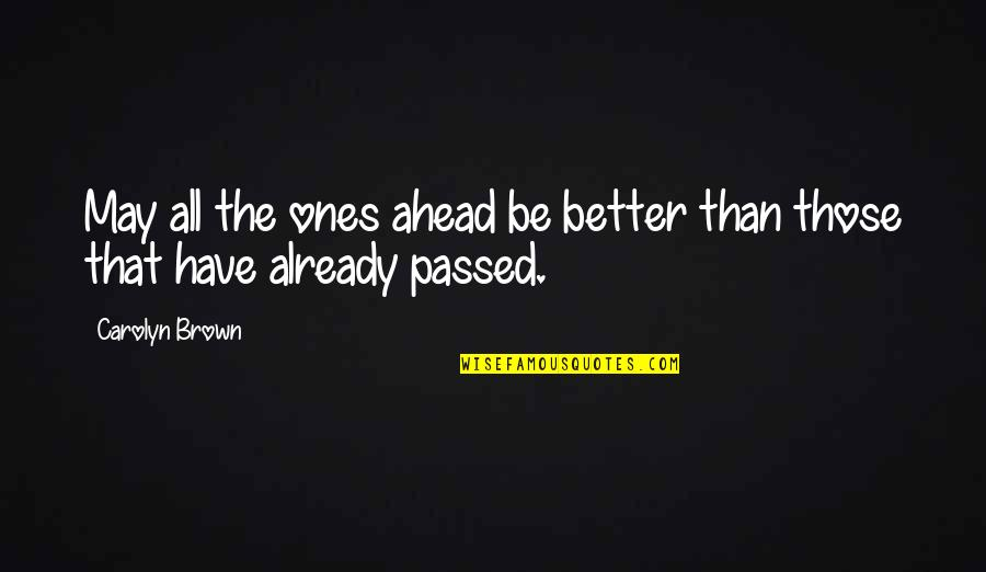 Passed Ones Quotes By Carolyn Brown: May all the ones ahead be better than