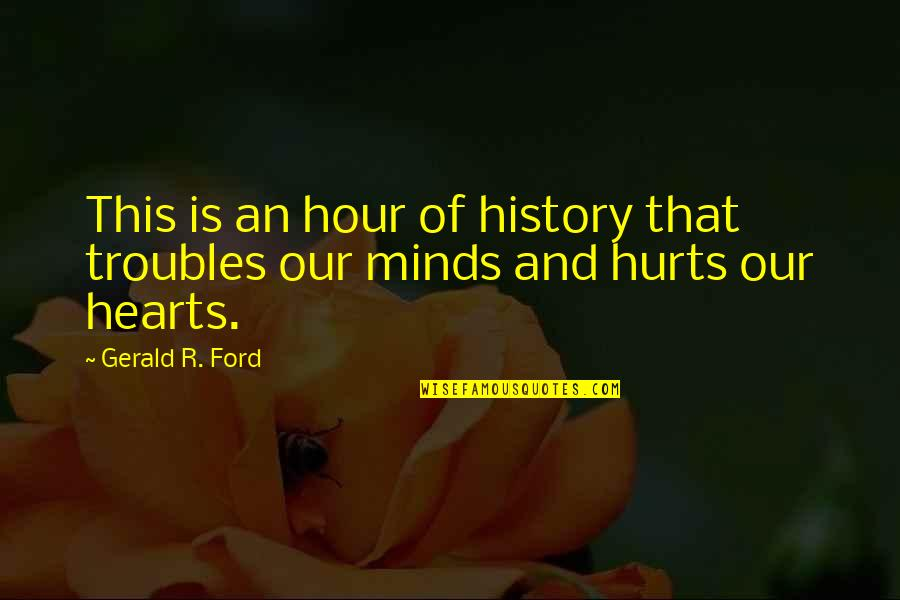 Passed Ones Quotes By Gerald R. Ford: This is an hour of history that troubles