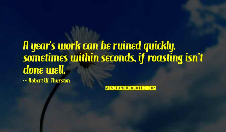 Passed Ones Quotes By Robert W. Thurston: A year's work can be ruined quickly, sometimes