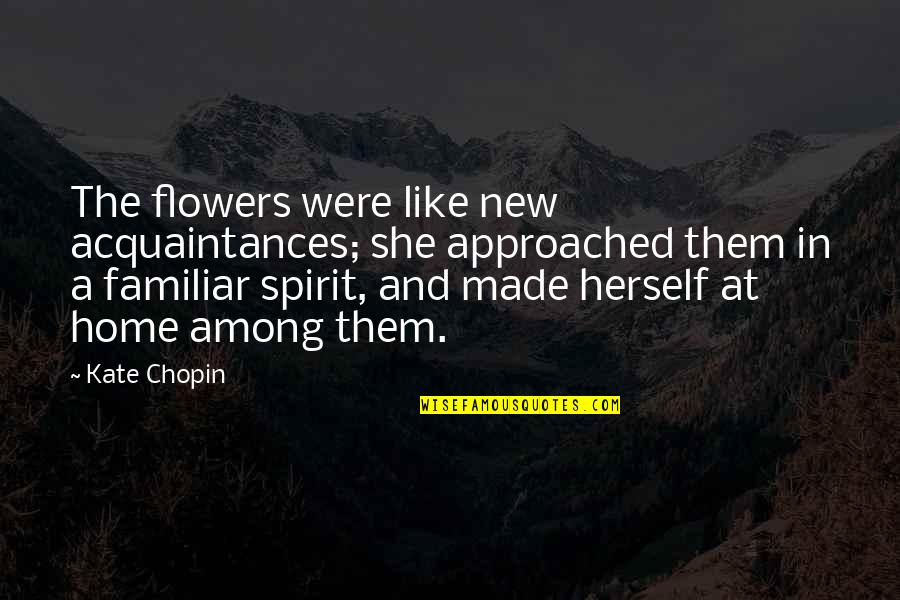 Passend Onderwijs Quotes By Kate Chopin: The flowers were like new acquaintances; she approached