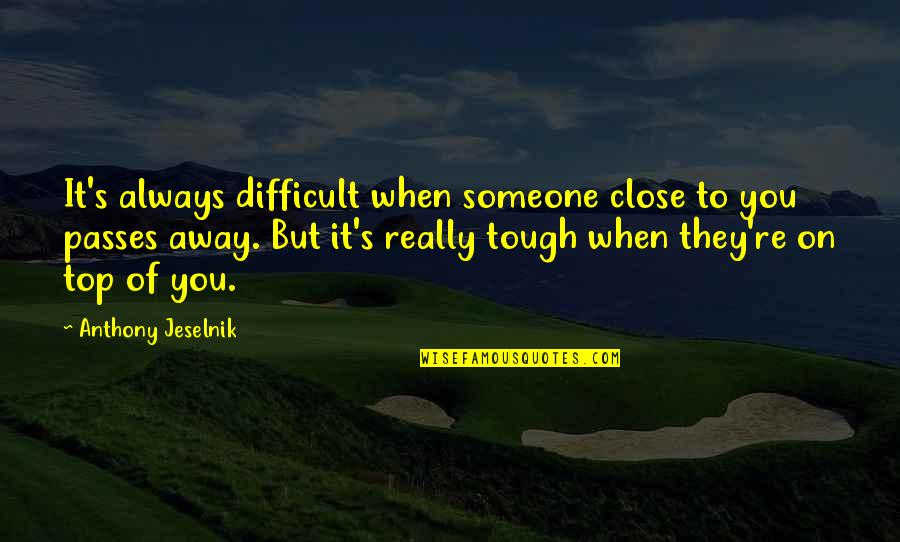 Passing It On Quotes By Anthony Jeselnik: It's always difficult when someone close to you
