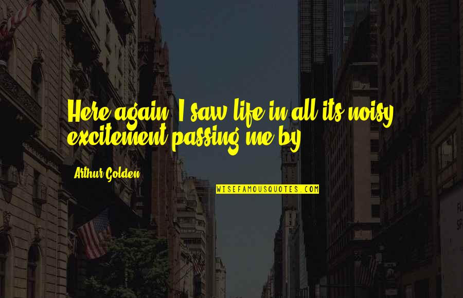 Passing It On Quotes By Arthur Golden: Here again, I saw life in all its