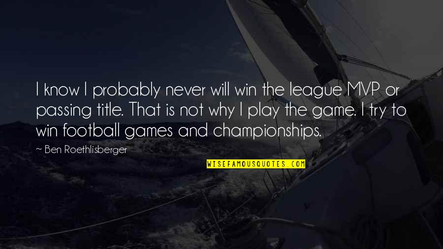 Passing It On Quotes By Ben Roethlisberger: I know I probably never will win the