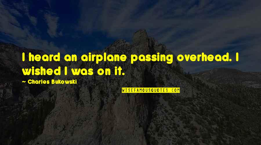 Passing It On Quotes By Charles Bukowski: I heard an airplane passing overhead. I wished
