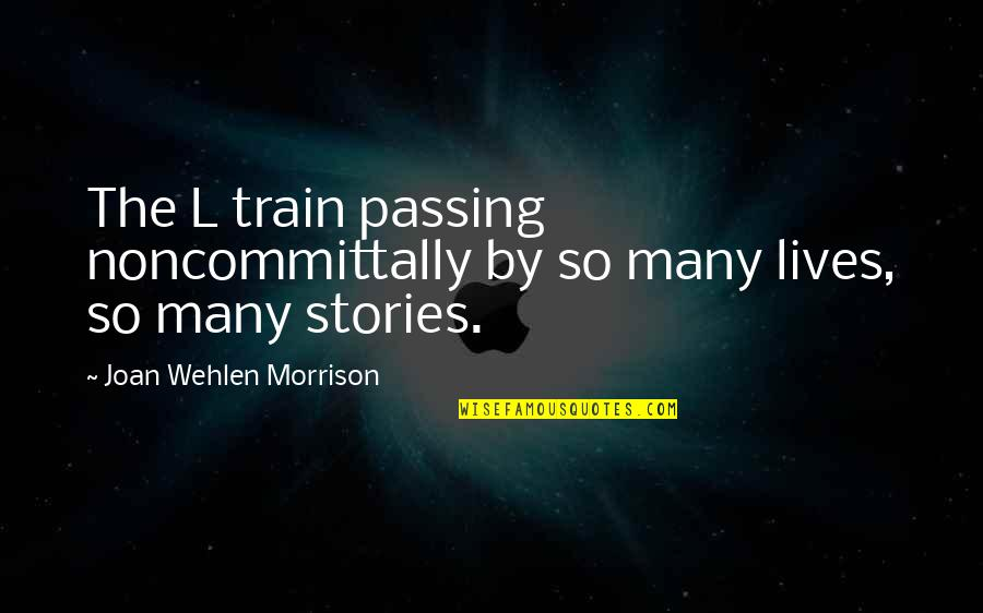 Passing It On Quotes By Joan Wehlen Morrison: The L train passing noncommittally by so many