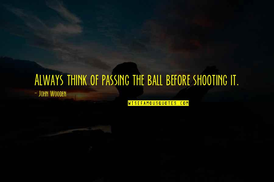 Passing It On Quotes By John Wooden: Always think of passing the ball before shooting