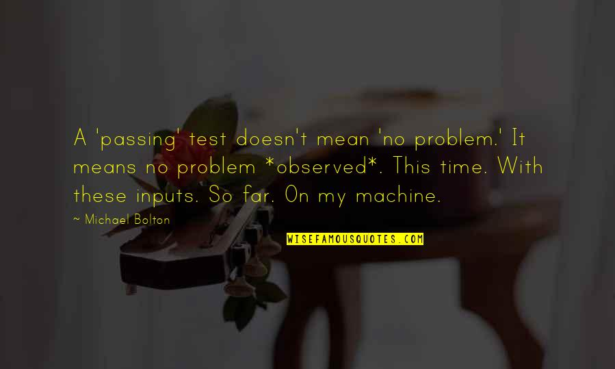 Passing It On Quotes By Michael Bolton: A 'passing' test doesn't mean 'no problem.' It