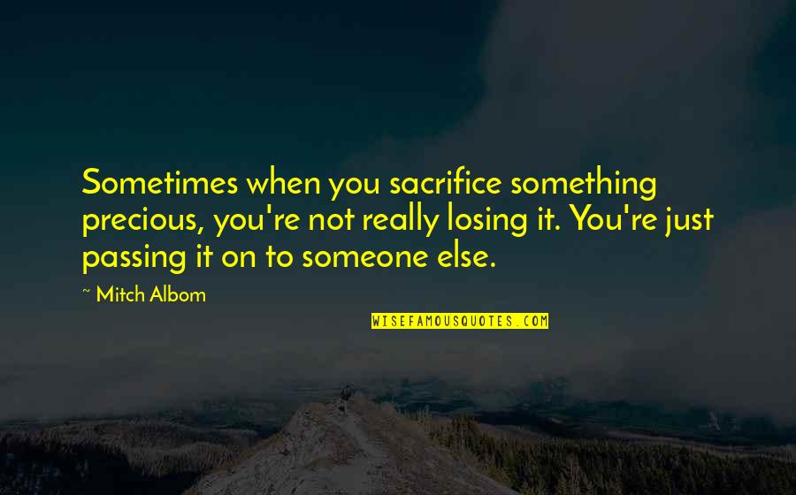 Passing It On Quotes By Mitch Albom: Sometimes when you sacrifice something precious, you're not
