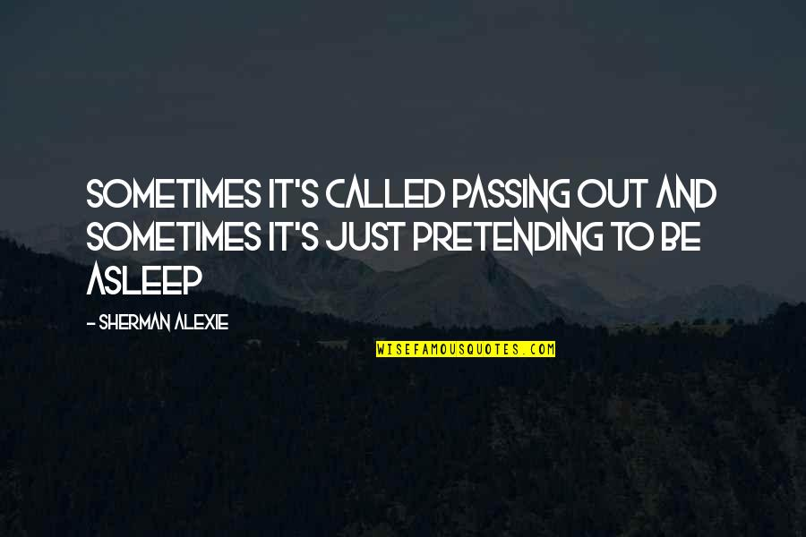 Passing It On Quotes By Sherman Alexie: Sometimes it's called passing out and sometimes it's