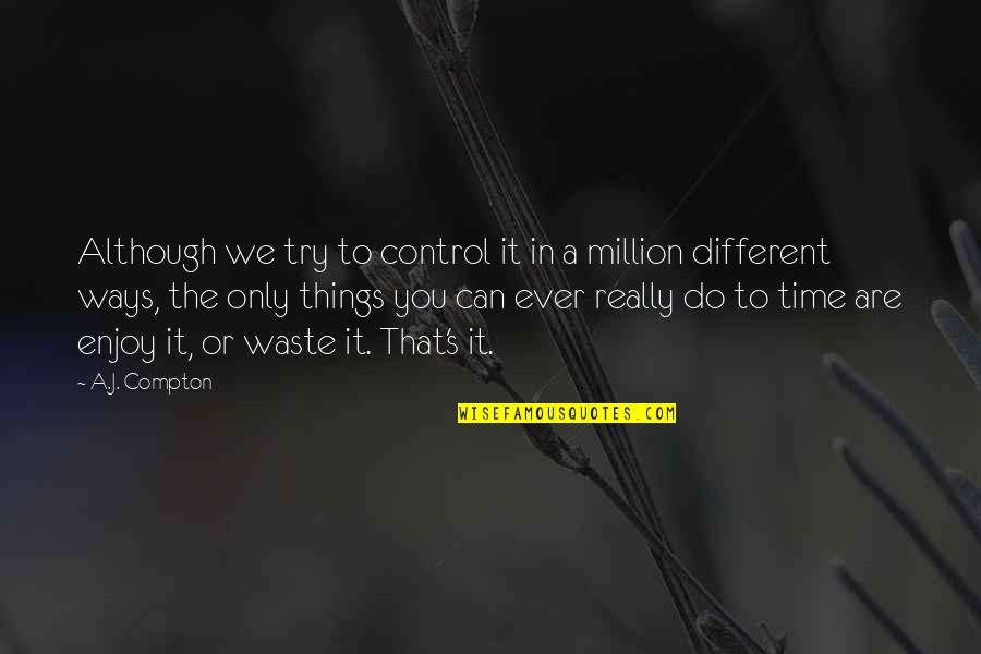 Passing The Time Quotes By A.J. Compton: Although we try to control it in a