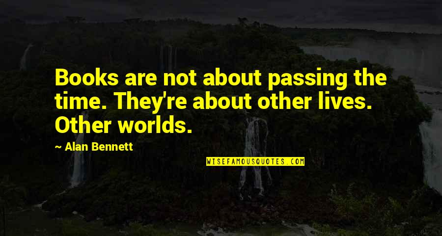 Passing The Time Quotes By Alan Bennett: Books are not about passing the time. They're