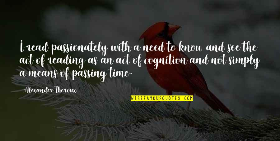 Passing The Time Quotes By Alexander Theroux: I read passionately with a need to know