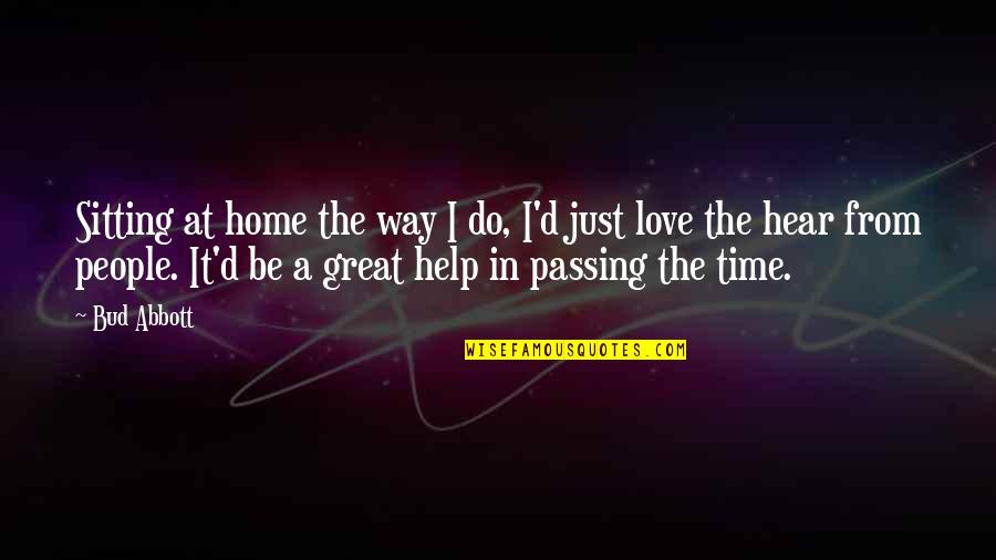 Passing The Time Quotes By Bud Abbott: Sitting at home the way I do, I'd
