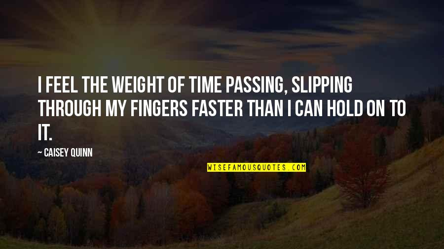 Passing The Time Quotes By Caisey Quinn: I feel the weight of time passing, slipping