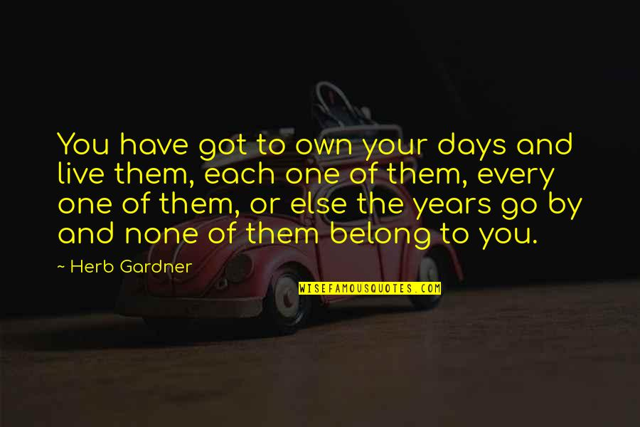 Passing The Time Quotes By Herb Gardner: You have got to own your days and