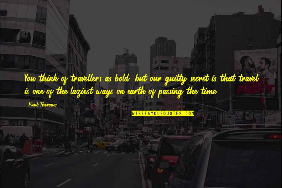 Passing The Time Quotes By Paul Theroux: You think of travellers as bold, but our