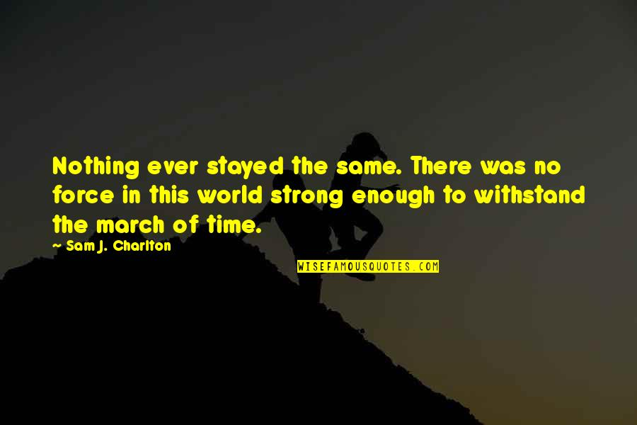 Passing The Time Quotes By Sam J. Charlton: Nothing ever stayed the same. There was no