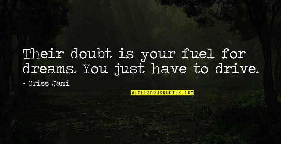 Passion And Drive Quotes By Criss Jami: Their doubt is your fuel for dreams. You