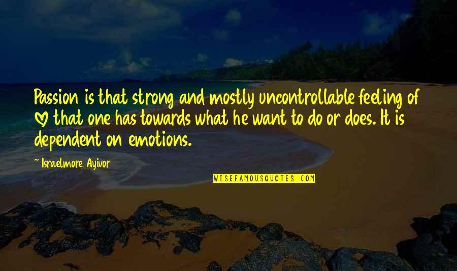 Passion And Drive Quotes By Israelmore Ayivor: Passion is that strong and mostly uncontrollable feeling