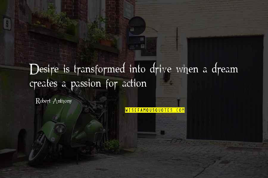 Passion And Drive Quotes By Robert Anthony: Desire is transformed into drive when a dream