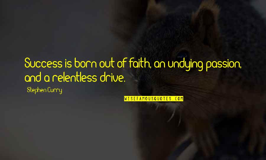 Passion And Drive Quotes By Stephen Curry: Success is born out of faith, an undying