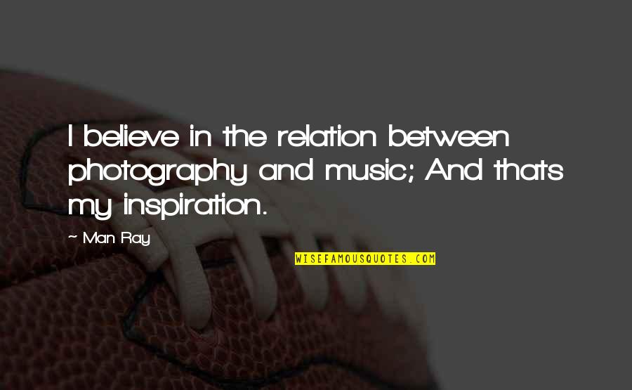 Passion And Music Quotes By Man Ray: I believe in the relation between photography and