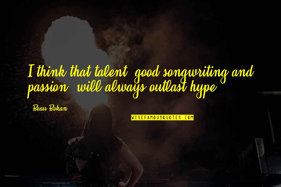 Passion And Talent Quotes By Beau Bokan: I think that talent, good songwriting and passion,