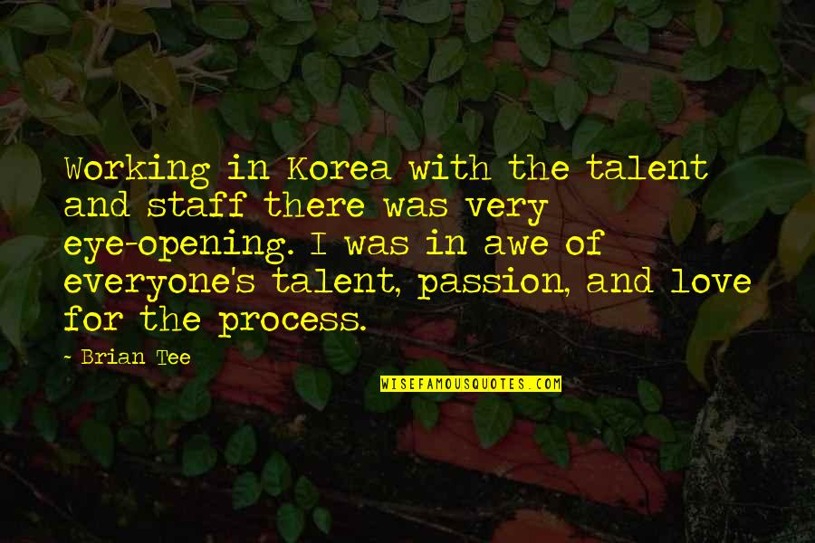 Passion And Talent Quotes By Brian Tee: Working in Korea with the talent and staff