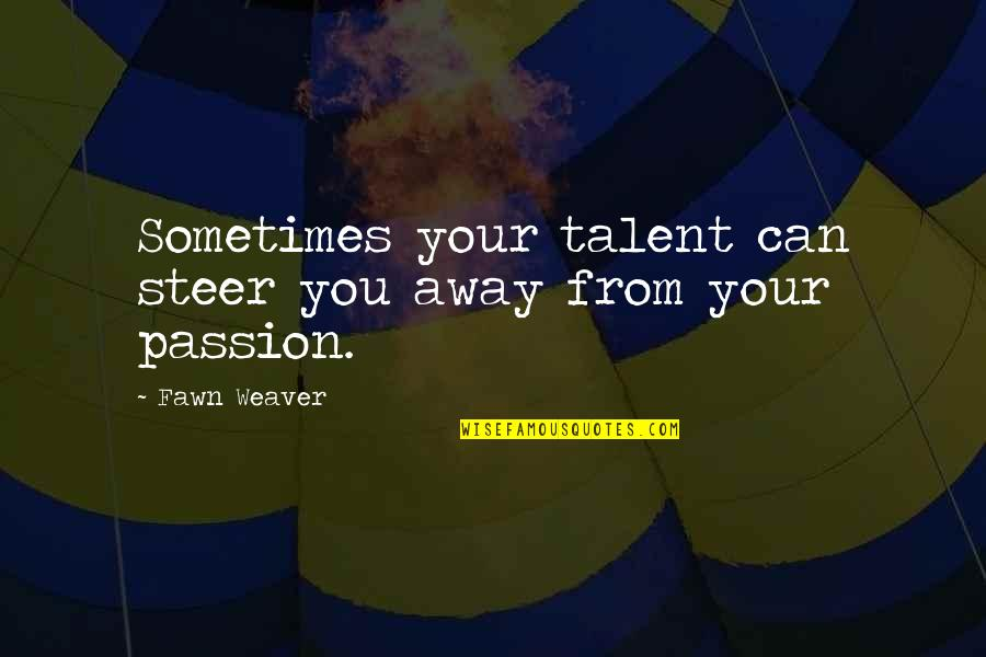 Passion And Talent Quotes By Fawn Weaver: Sometimes your talent can steer you away from