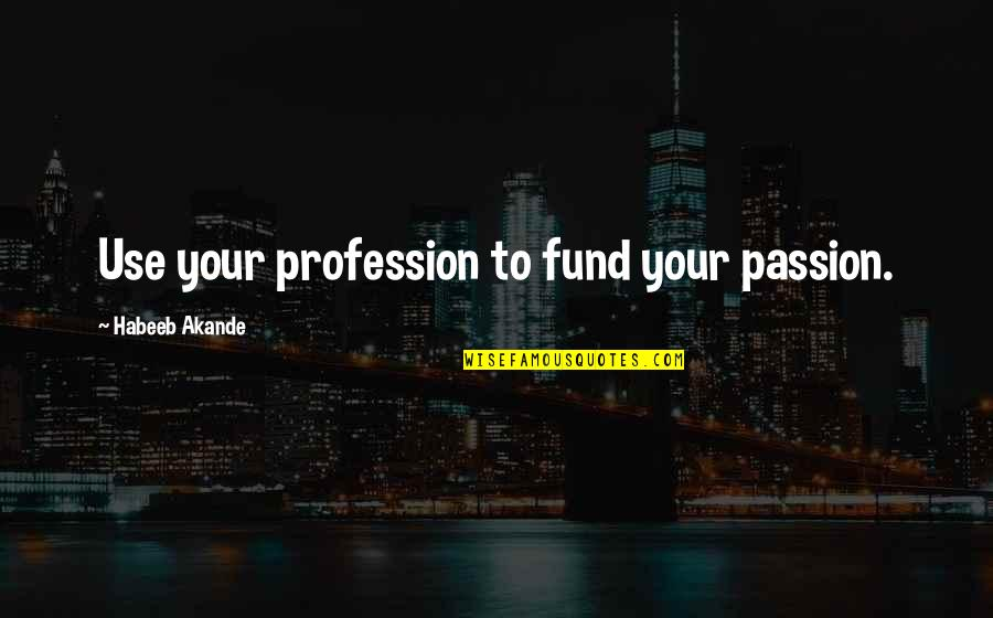 Passion And Talent Quotes By Habeeb Akande: Use your profession to fund your passion.