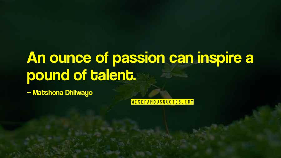 Passion And Talent Quotes By Matshona Dhliwayo: An ounce of passion can inspire a pound