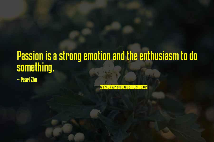 Passion And Talent Quotes By Pearl Zhu: Passion is a strong emotion and the enthusiasm