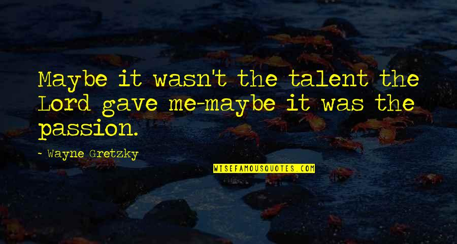 Passion And Talent Quotes By Wayne Gretzky: Maybe it wasn't the talent the Lord gave